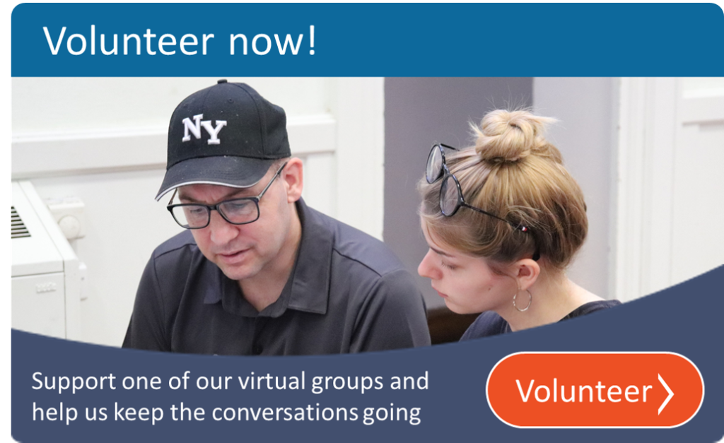 A photo of one of our members and a volunteer working together A banner at the top says Volunteer Now - text at the bottom says support one of our virtual groups and help us keep the conversations going